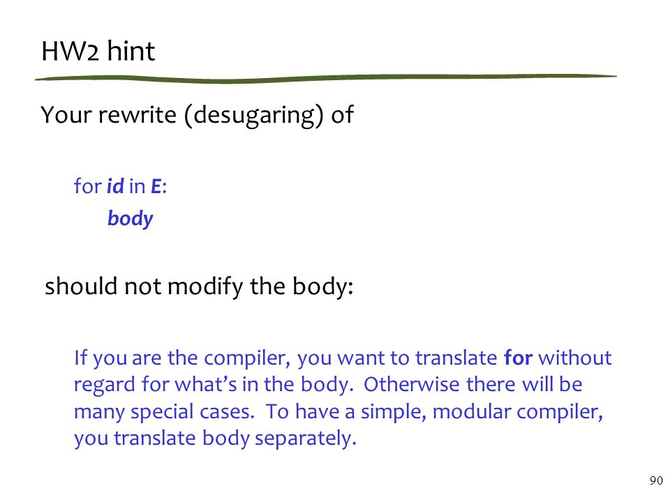 HW2 hint Your rewrite (desugaring) of for id in E: body should not modify the body: If you are the compiler, you want to translate for without regard for what's in the body.