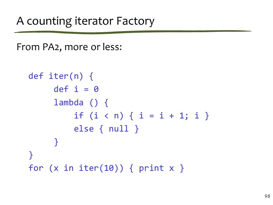 A counting iterator Factory From PA2, more or less: def iter(n) { def i = 0 lambda () { if (i < n) { i = i + 1; i } else { null } } for (x in iter(10)) { print x } 98