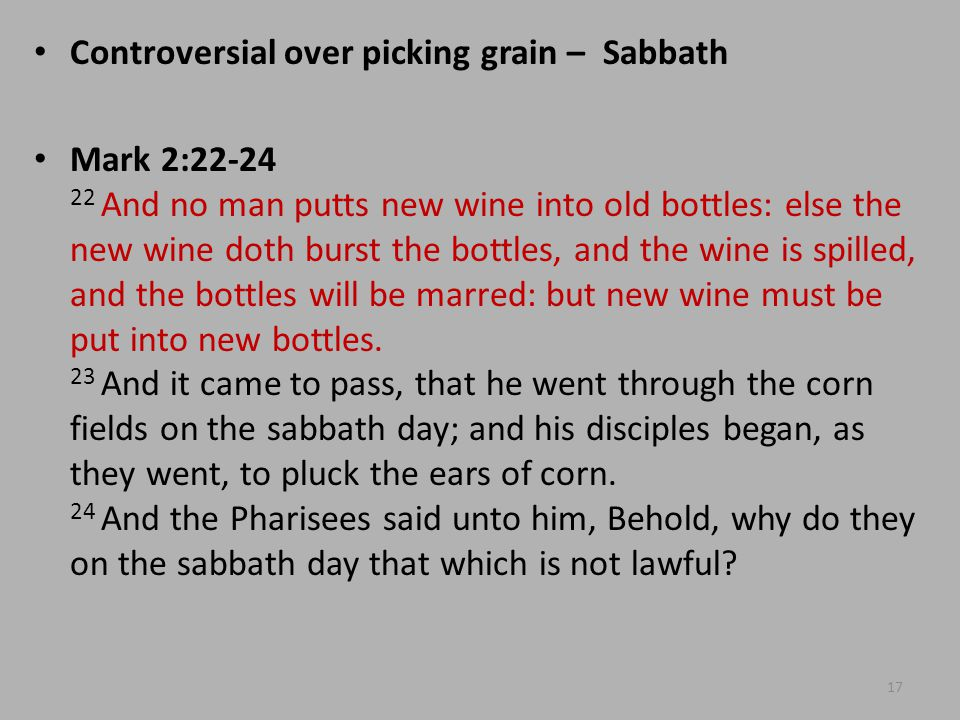 Controversial over picking grain – Sabbath Mark 2:22-24 22 And no man putts new wine into old bottles: else the new wine doth burst the bottles, and the wine is spilled, and the bottles will be marred: but new wine must be put into new bottles.