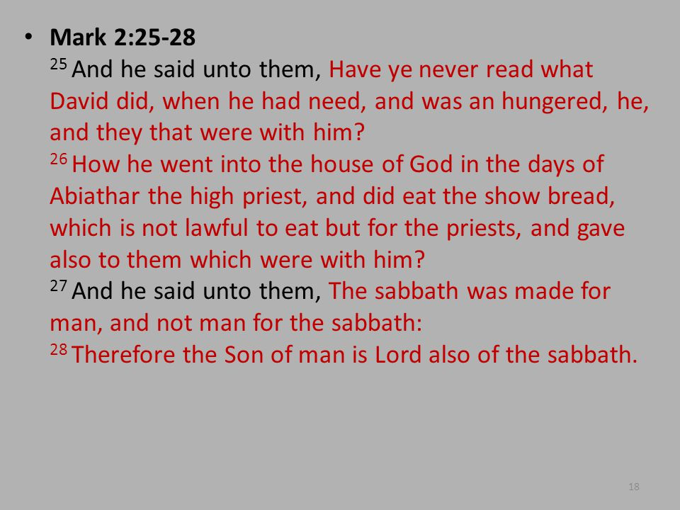 Mark 2:25-28 25 And he said unto them, Have ye never read what David did, when he had need, and was an hungered, he, and they that were with him.