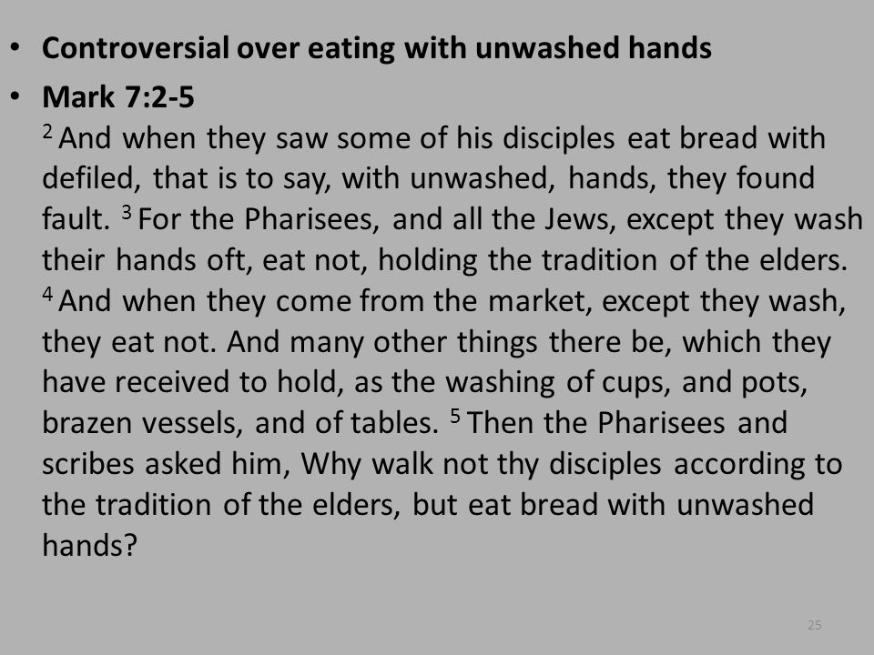 Controversial over eating with unwashed hands Mark 7:2-5 2 And when they saw some of his disciples eat bread with defiled, that is to say, with unwashed, hands, they found fault.