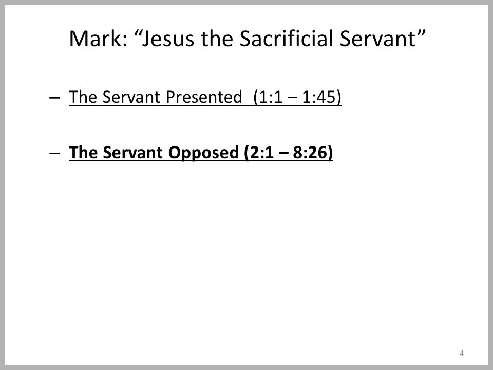 Mark: Jesus the Sacrificial Servant – The Servant Presented (1:1 – 1:45) – The Servant Opposed (2:1 – 8:26) 4