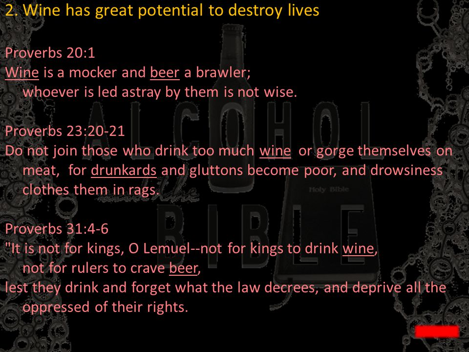 2.Wine has great potential to destroy lives Proverbs 20:1 Wine is a mocker and beer a brawler; whoever is led astray by them is not wise. Proverbs 23: