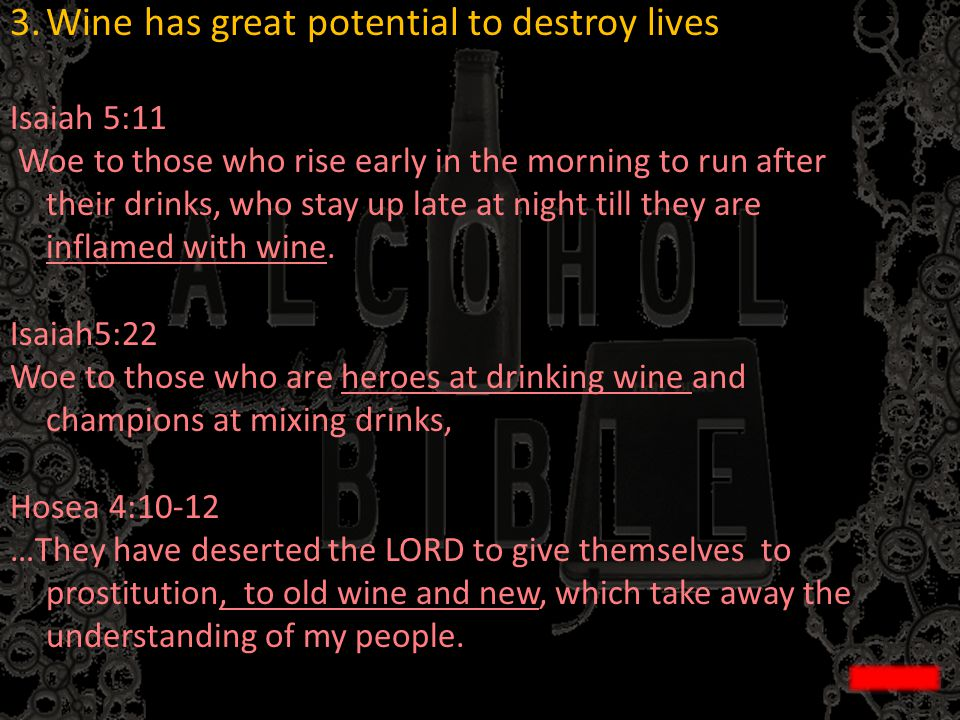 3.Wine has great potential to destroy lives Isaiah 5:11 Woe to those who rise early in the morning to run after their drinks, who stay up late at nigh