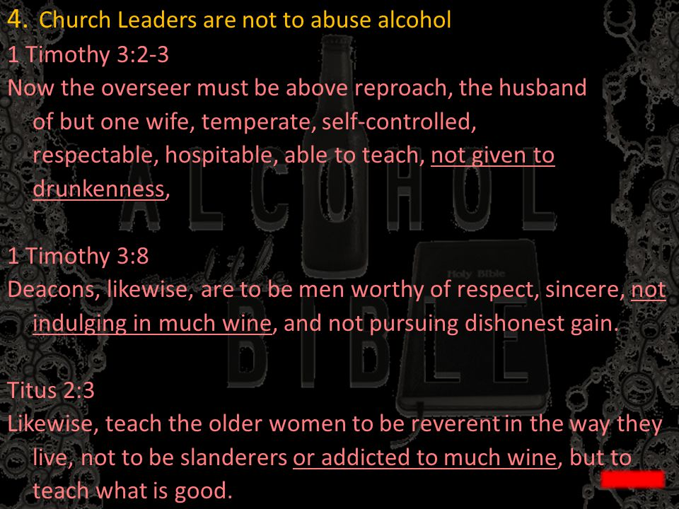 4. Church Leaders are not to abuse alcohol 1 Timothy 3:2-3 Now the overseer must be above reproach, the husband of but one wife, temperate, self-contr