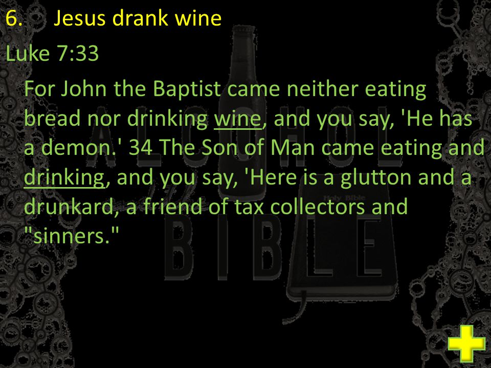 6.Jesus drank wine Luke 7:33 For John the Baptist came neither eating bread nor drinking wine, and you say, He has a demon. 34 The Son of Man came eating and drinking, and you say, Here is a glutton and a drunkard, a friend of tax collectors and sinners.