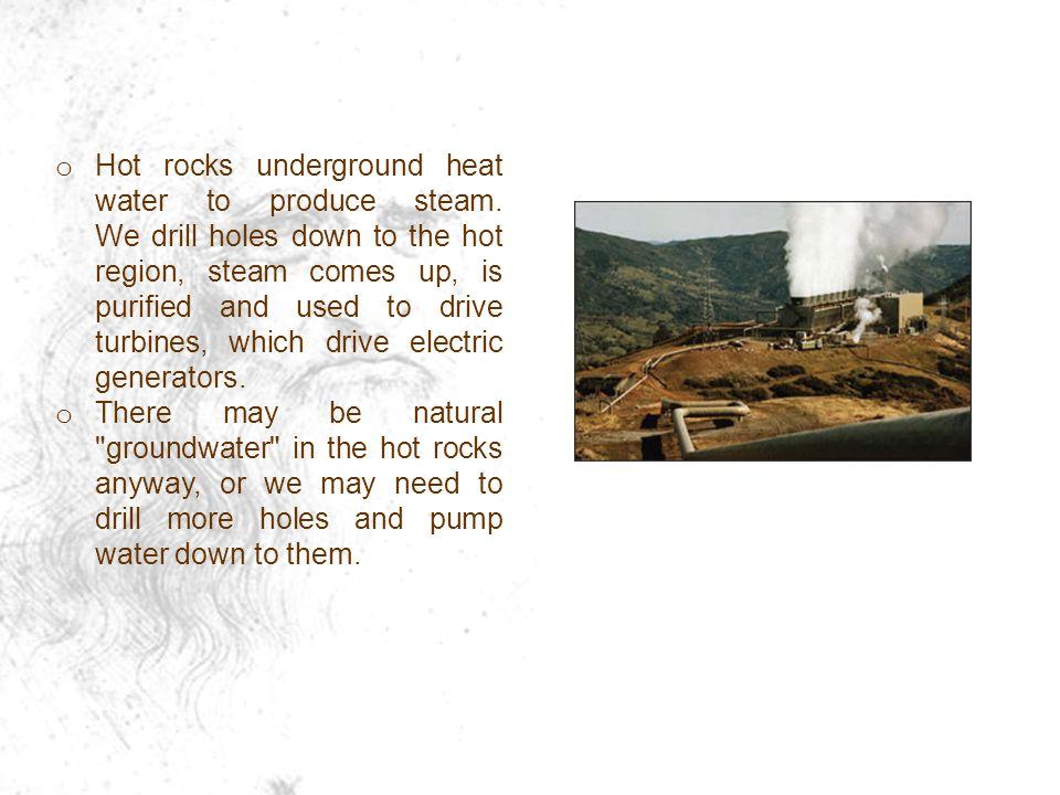 o Hot rocks underground heat water to produce steam.