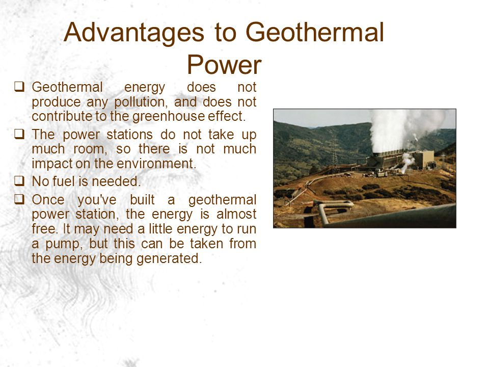 Advantages to Geothermal Power  Geothermal energy does not produce any pollution, and does not contribute to the greenhouse effect.
