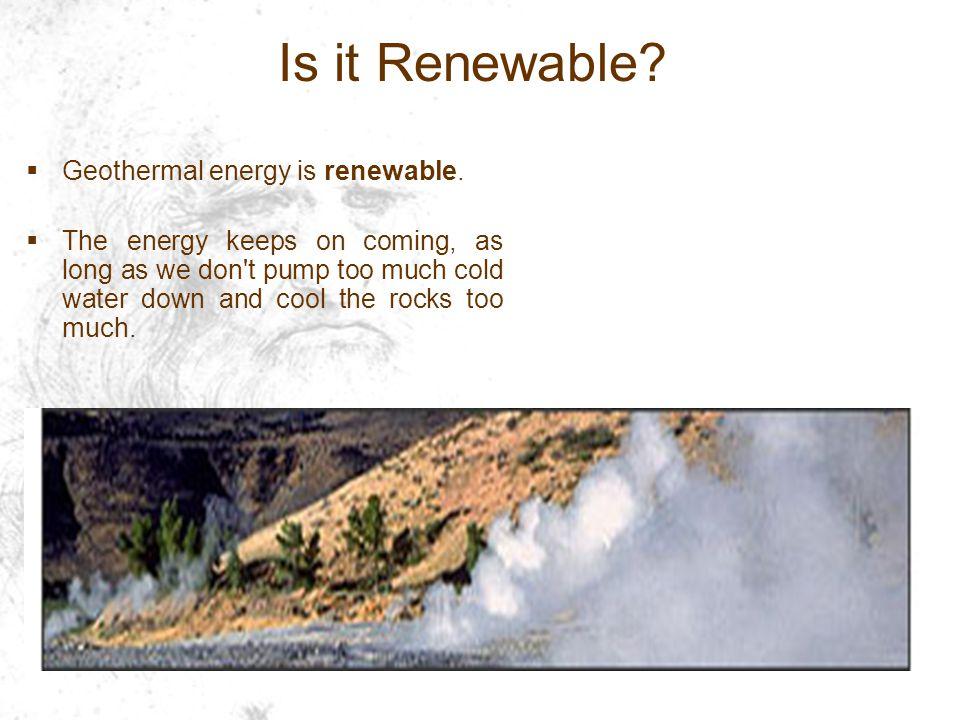 Is it Renewable. Geothermal energy is renewable.