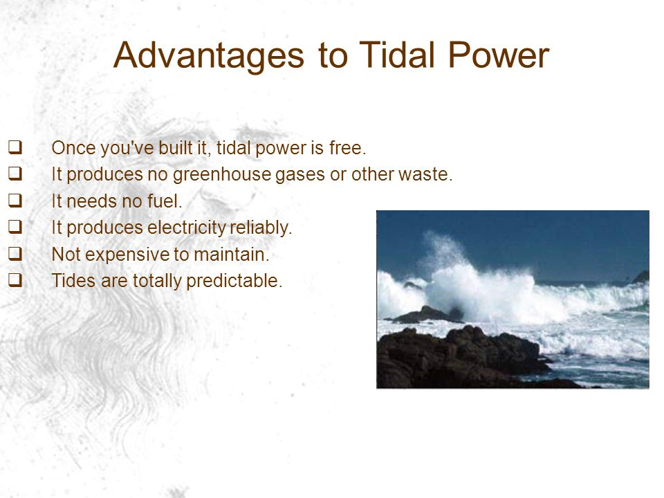 Advantages to Tidal Power  Once you ve built it, tidal power is free.