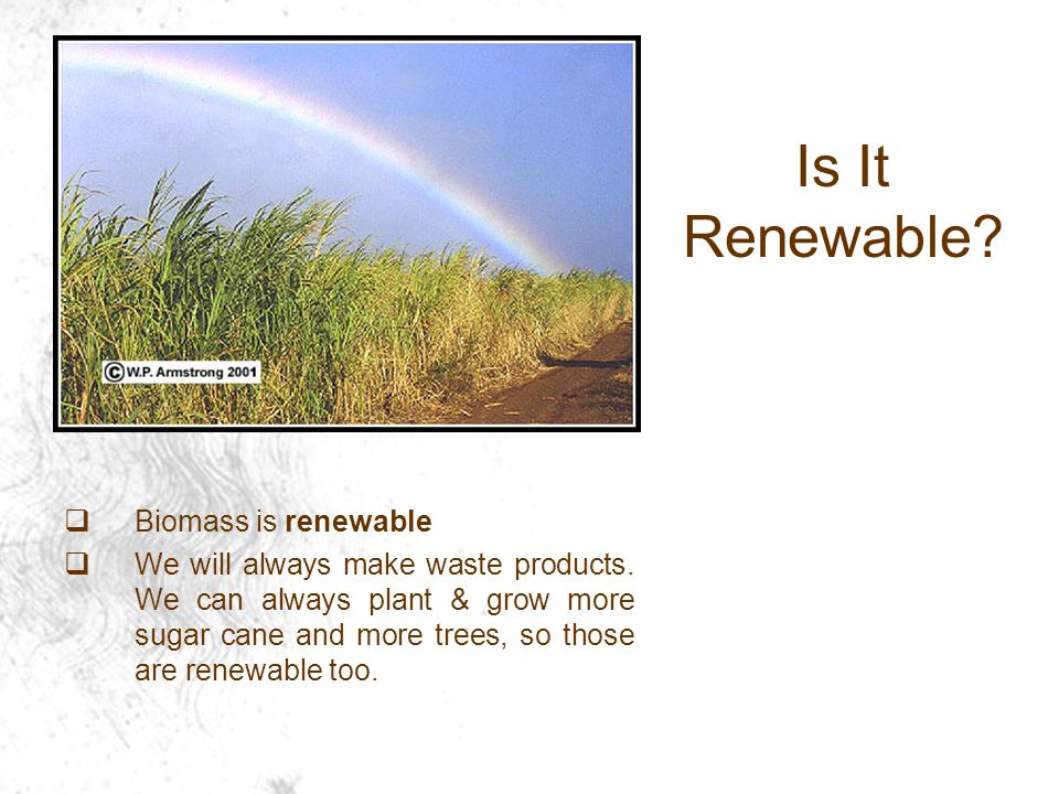  Biomass is renewable  We will always make waste products.