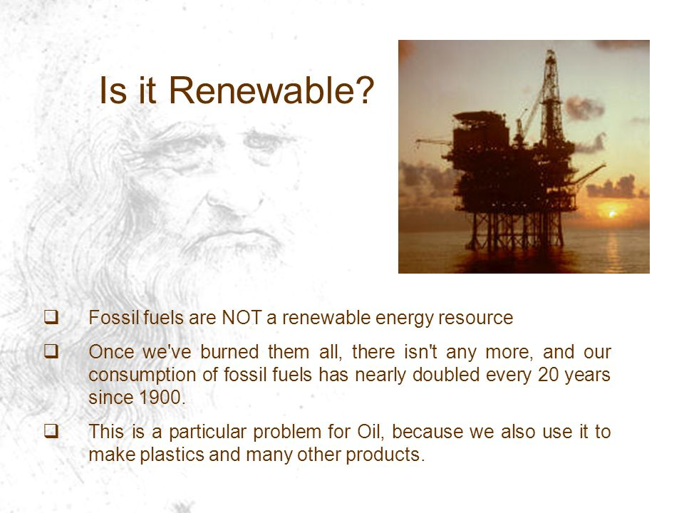  Fossil fuels are NOT a renewable energy resource  Once we ve burned them all, there isn t any more, and our consumption of fossil fuels has nearly doubled every 20 years since 1900.