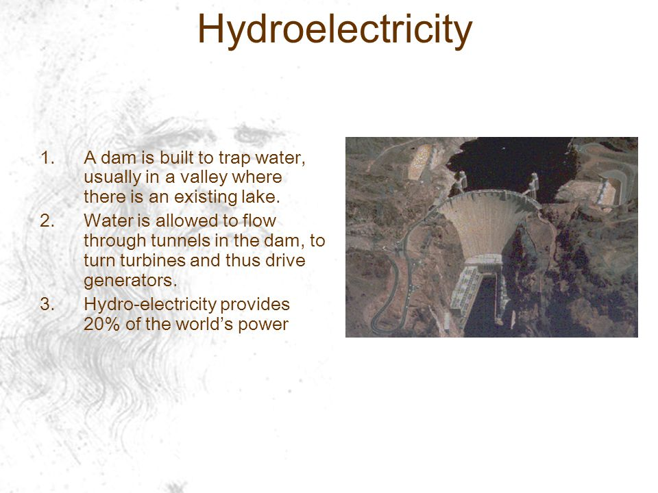 Hydroelectricity 1.A dam is built to trap water, usually in a valley where there is an existing lake.