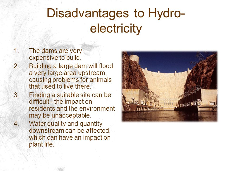 Disadvantages to Hydro- electricity 1.The dams are very expensive to build.