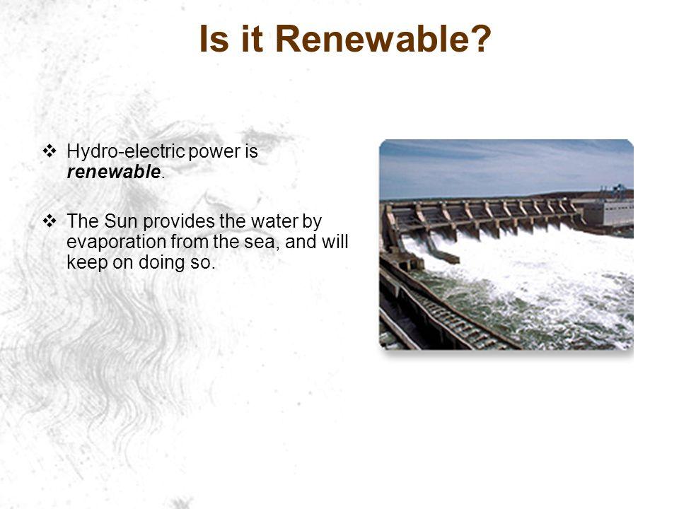 Is it Renewable. Hydro-electric power is renewable.