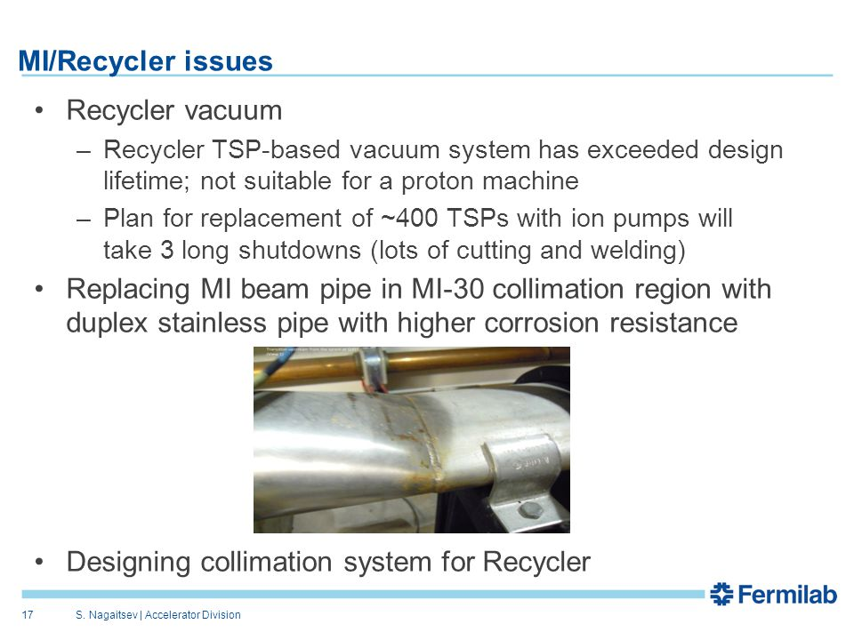 MI/Recycler issues Recycler vacuum –Recycler TSP-based vacuum system has exceeded design lifetime; not suitable for a proton machine –Plan for replacement of ~400 TSPs with ion pumps will take 3 long shutdowns (lots of cutting and welding) Replacing MI beam pipe in MI-30 collimation region with duplex stainless pipe with higher corrosion resistance Designing collimation system for Recycler S.