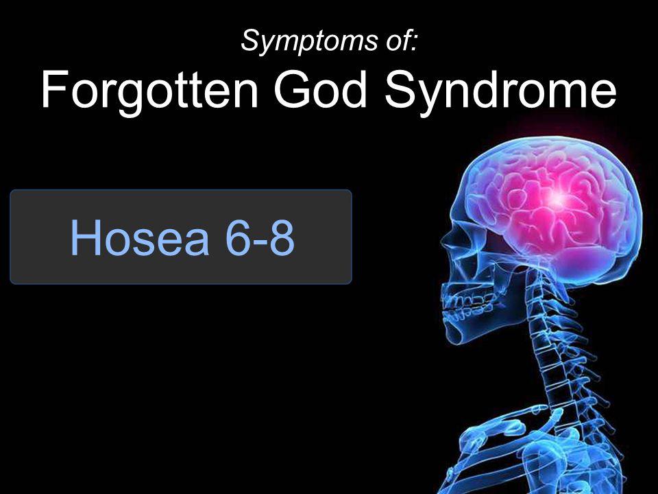 Hosea 6-8 Symptoms of: Forgotten God Syndrome