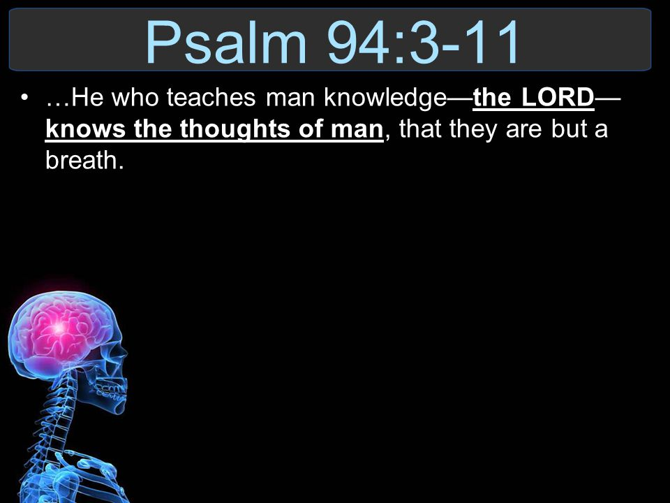 Psalm 94:3-11 …He who teaches man knowledge—the LORD— knows the thoughts of man, that they are but a breath.