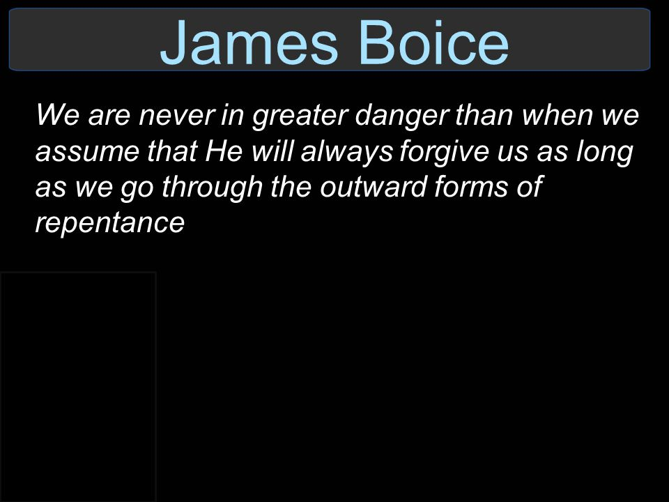 James Boice We are never in greater danger than when we assume that He will always forgive us as long as we go through the outward forms of repentance