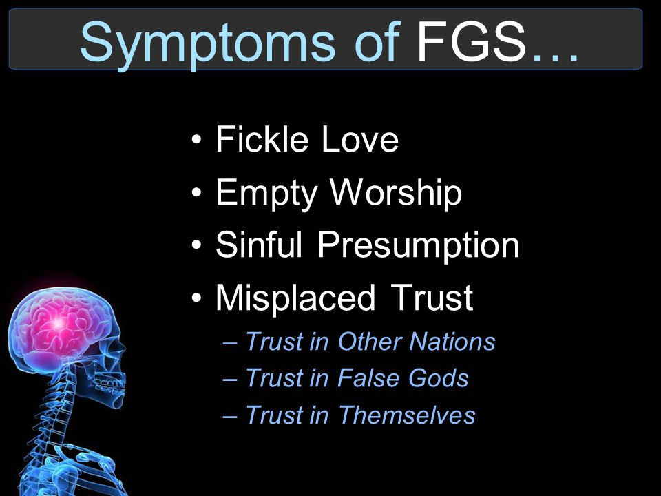Symptoms of FGS… Fickle Love Empty Worship Sinful Presumption Misplaced Trust –Trust in Other Nations –Trust in False Gods –Trust in Themselves