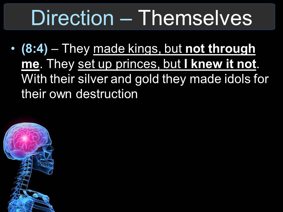 Direction – Themselves (8:4) – They made kings, but not through me. They set up princes, but I knew it not. With their silver and gold they made idols