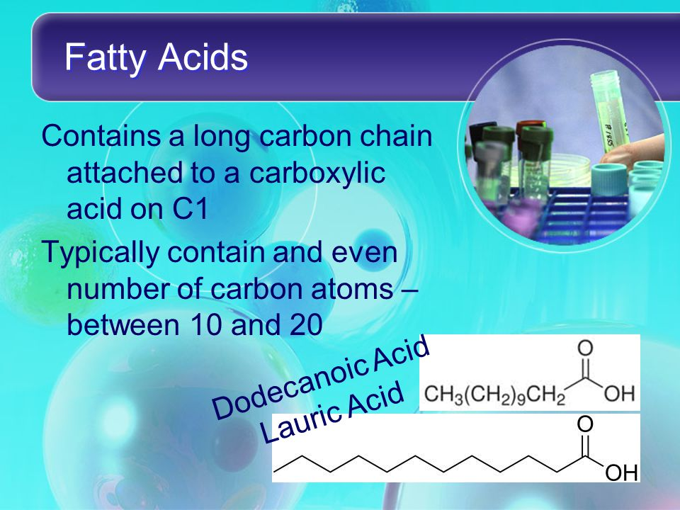 Fatty Acids Contains a long carbon chain attached to a carboxylic acid on C1 Typically contain and even number of carbon atoms – between 10 and 20 Dodecanoic Acid Lauric Acid