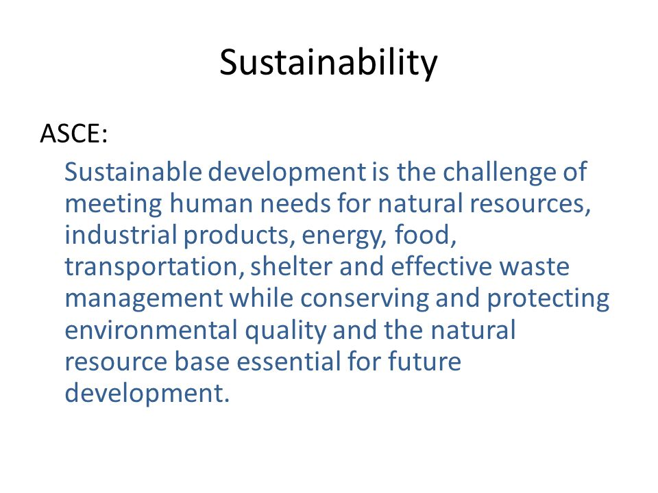 Sustainability ASCE: Sustainable development is the challenge of meeting human needs for natural resources, industrial products, energy, food, transpo