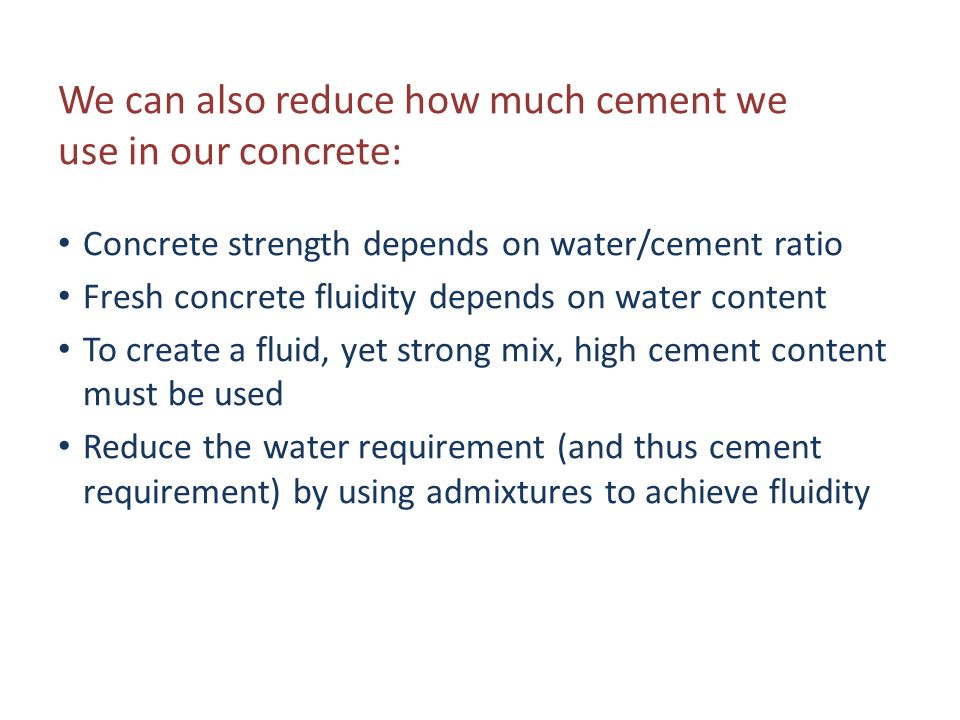 Concrete strength depends on water/cement ratio Fresh concrete fluidity depends on water content To create a fluid, yet strong mix, high cement conten