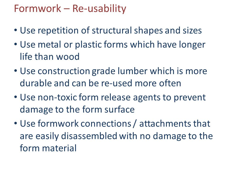 Formwork – Re-usability Use repetition of structural shapes and sizes Use metal or plastic forms which have longer life than wood Use construction gra