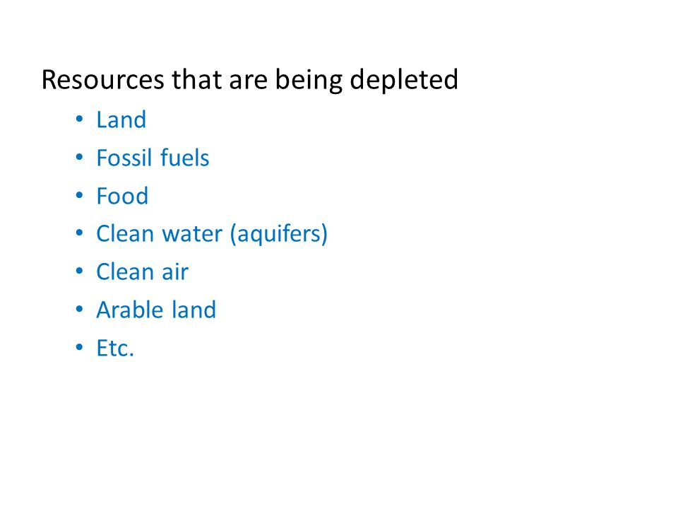 Resources that are being depleted Land Fossil fuels Food Clean water (aquifers) Clean air Arable land Etc.