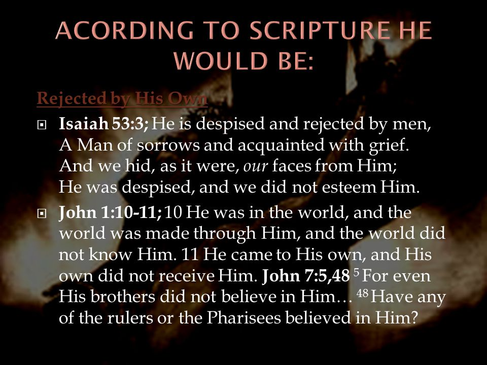 Rejected by His Own  Isaiah 53:3; He is despised and rejected by men, A Man of sorrows and acquainted with grief. And we hid, as it were, our faces f