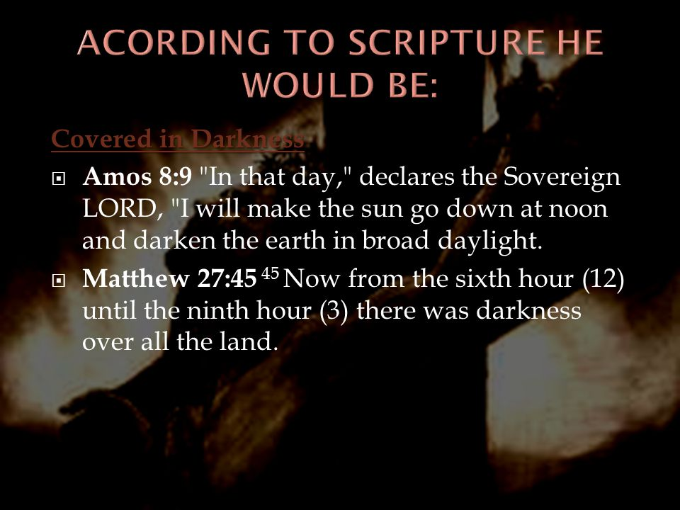 Covered in Darkness  Amos 8:9 In that day, declares the Sovereign LORD, I will make the sun go down at noon and darken the earth in broad daylight.