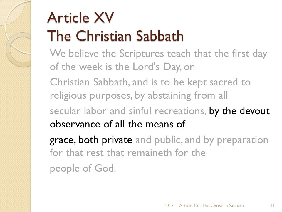 Article XV The Christian Sabbath We believe the Scriptures teach that the first day of the week is the Lord s Day, or Christian Sabbath, and is to be kept sacred to religious purposes, by abstaining from all secular labor and sinful recreations, by the devout observance of all the means of grace, both private and public, and by preparation for that rest that remaineth for the people of God.