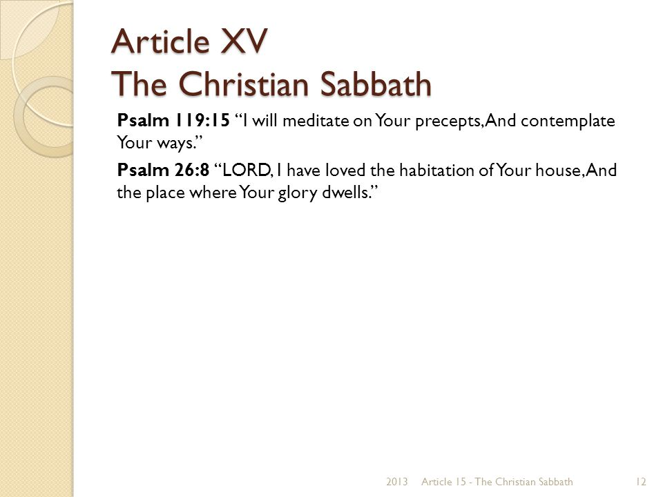 Article XV The Christian Sabbath Psalm 119:15 I will meditate on Your precepts, And contemplate Your ways. Psalm 26:8 LORD, I have loved the habitation of Your house, And the place where Your glory dwells. 2013Article 15 - The Christian Sabbath12