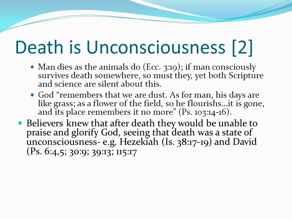 Death is Unconsciousness [2] Man dies as the animals do (Ecc. 3:19); if man consciously survives death somewhere, so must they, yet both Scripture and