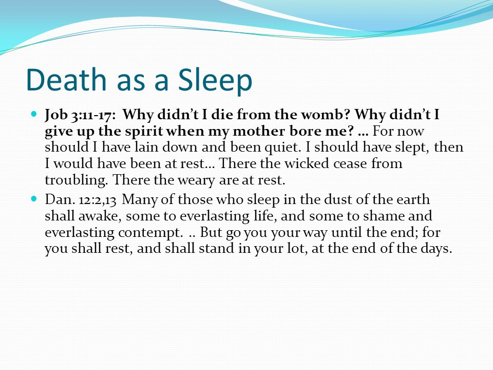 Death as a Sleep Job 3:11-17: Why didn't I die from the womb? Why didn't I give up the spirit when my mother bore me? … For now should I have lain dow