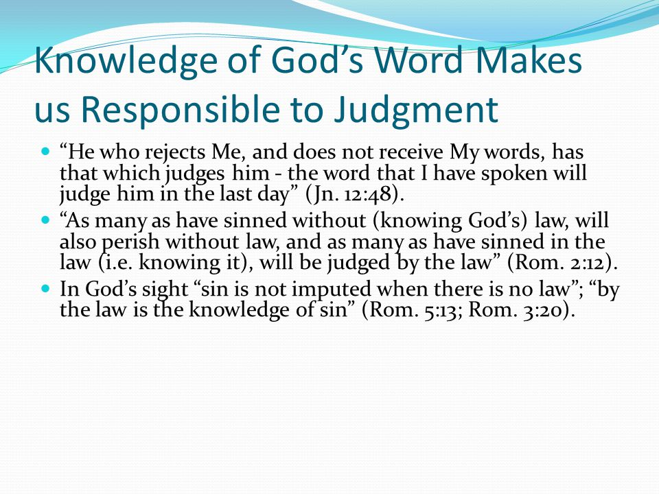 """Knowledge of God's Word Makes us Responsible to Judgment """"He who rejects Me, and does not receive My words, has that which judges him - the word that"""