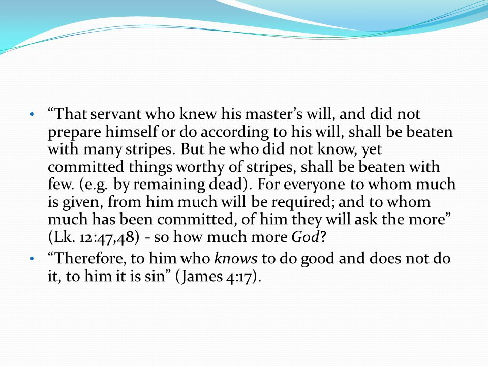 """""""That servant who knew his master's will, and did not prepare himself or do according to his will, shall be beaten with many stripes. But he who did n"""