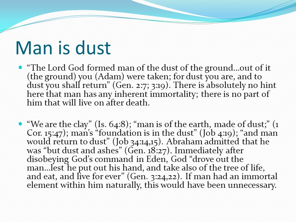 """Man is dust """"The Lord God formed man of the dust of the ground...out of it (the ground) you (Adam) were taken; for dust you are, and to dust you shall"""