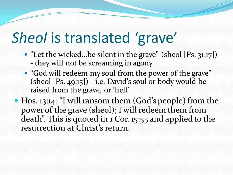 """Sheol is translated 'grave' """"Let the wicked...be silent in the grave"""" (sheol [Ps. 31:17]) - they will not be screaming in agony. """"God will redeem my s"""