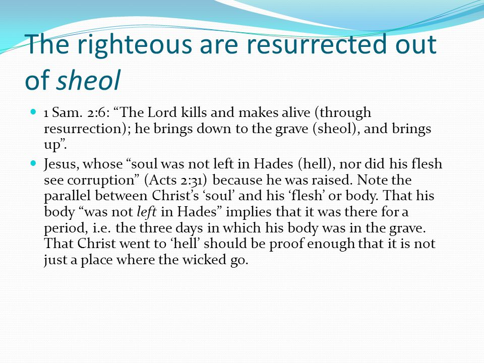 """The righteous are resurrected out of sheol 1 Sam. 2:6: """"The Lord kills and makes alive (through resurrection); he brings down to the grave (sheol), an"""