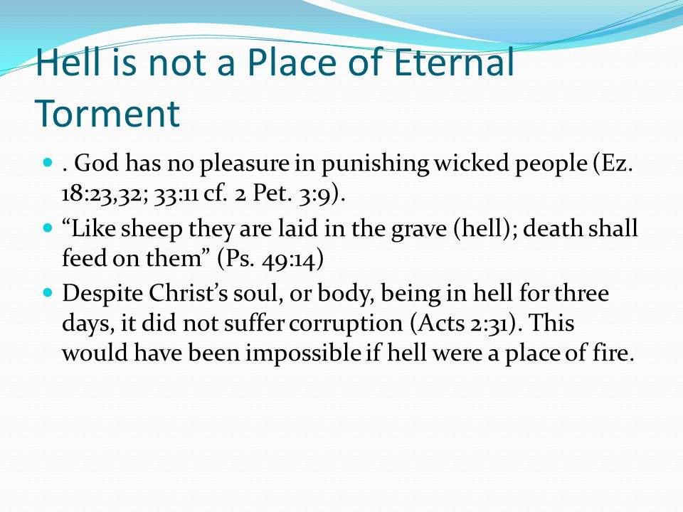 """Hell is not a Place of Eternal Torment. God has no pleasure in punishing wicked people (Ez. 18:23,32; 33:11 cf. 2 Pet. 3:9). """"Like sheep they are laid"""