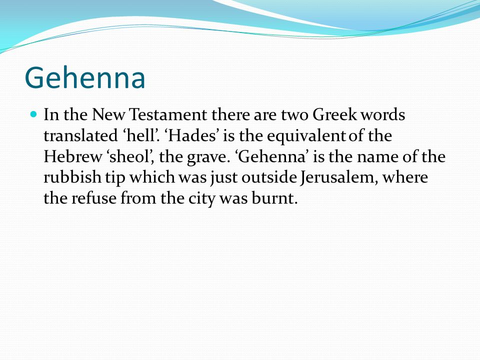 Gehenna In the New Testament there are two Greek words translated 'hell'. 'Hades' is the equivalent of the Hebrew 'sheol', the grave. 'Gehenna' is the
