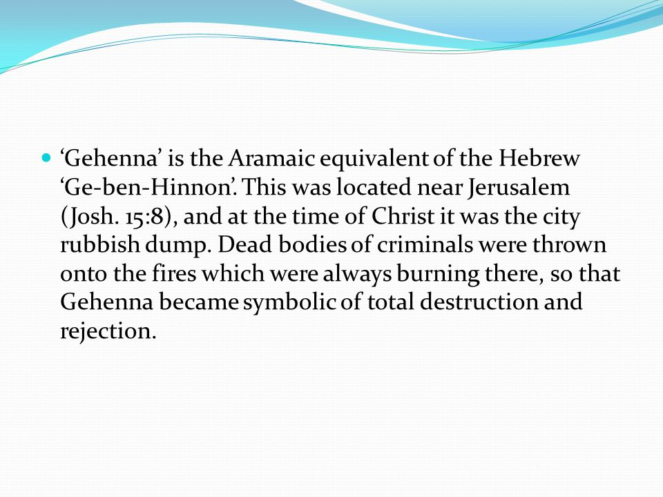'Gehenna' is the Aramaic equivalent of the Hebrew 'Ge-ben-Hinnon'. This was located near Jerusalem (Josh. 15:8), and at the time of Christ it was the