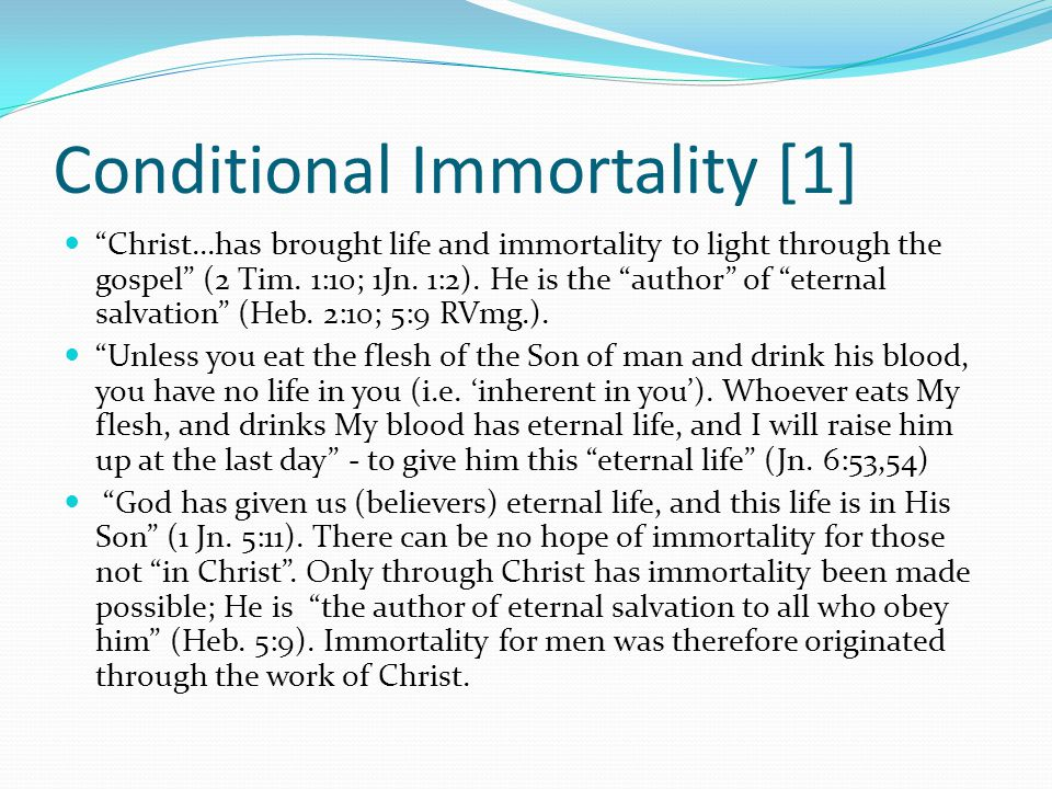 """Conditional Immortality [1] """"Christ...has brought life and immortality to light through the gospel"""" (2 Tim. 1:10; 1Jn. 1:2). He is the """"author"""" of """"et"""