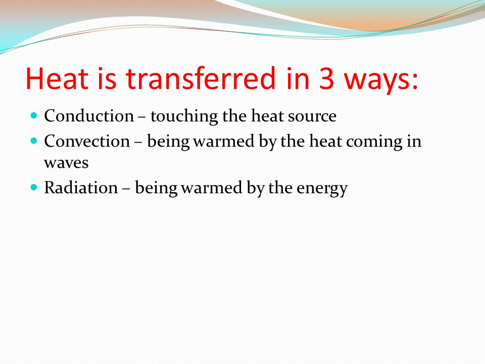 Heat is transferred in 3 ways: Conduction – touching the heat source Convection – being warmed by the heat coming in waves Radiation – being warmed by