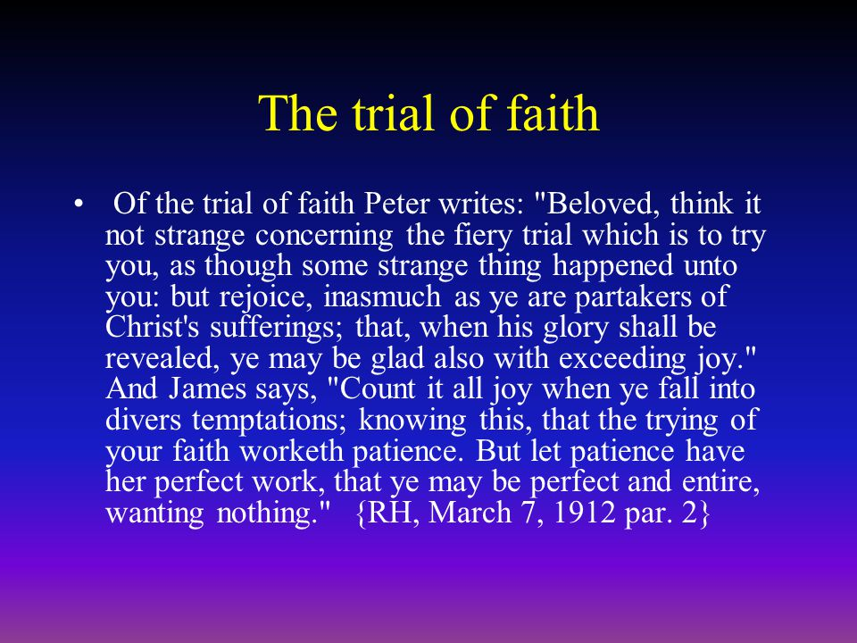 The trial of faith Of the trial of faith Peter writes: Beloved, think it not strange concerning the fiery trial which is to try you, as though some strange thing happened unto you: but rejoice, inasmuch as ye are partakers of Christ s sufferings; that, when his glory shall be revealed, ye may be glad also with exceeding joy. And James says, Count it all joy when ye fall into divers temptations; knowing this, that the trying of your faith worketh patience.