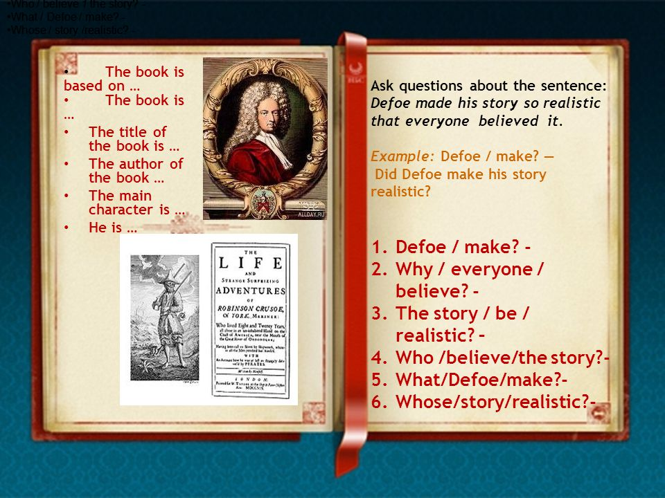 Ask questions about the sentence: Defoe made his story so realistic that everyone believed it.