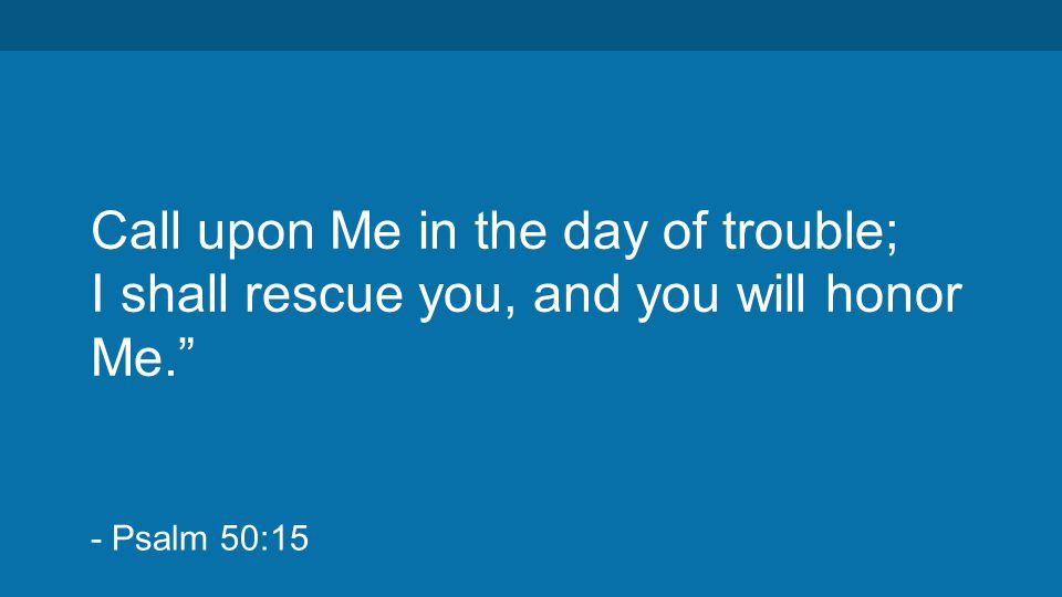 "Call upon Me in the day of trouble; I shall rescue you, and you will honor Me."" - Psalm 50:15"