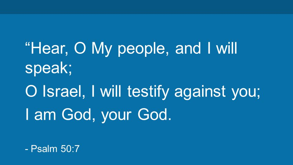 """Hear, O My people, and I will speak; O Israel, I will testify against you; I am God, your God. - Psalm 50:7"